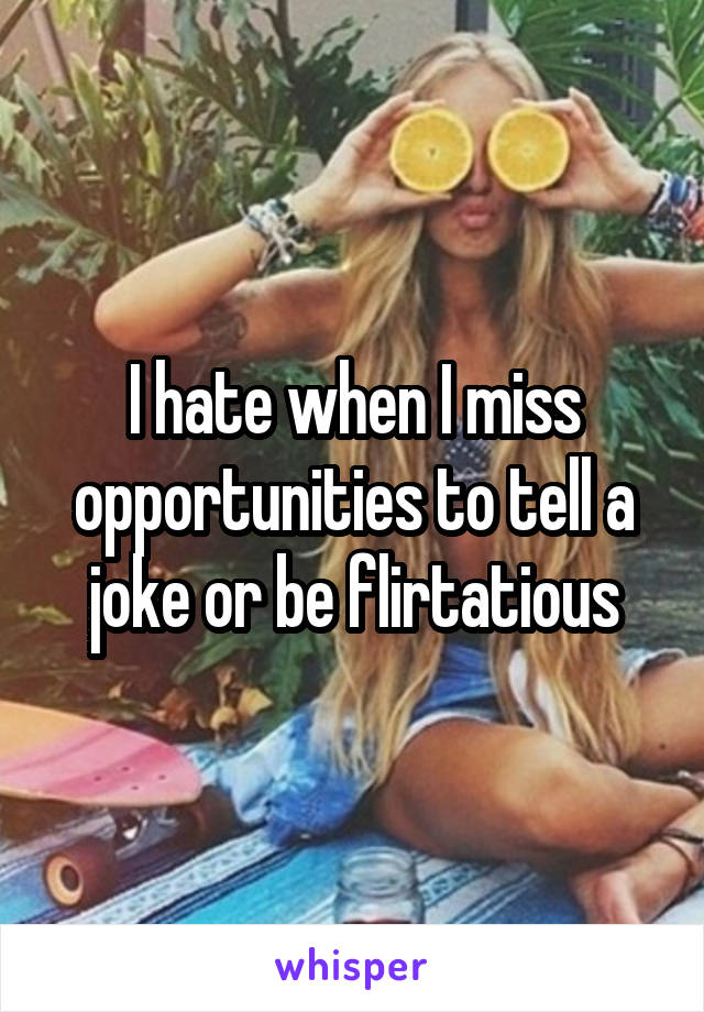 I hate when I miss opportunities to tell a joke or be flirtatious