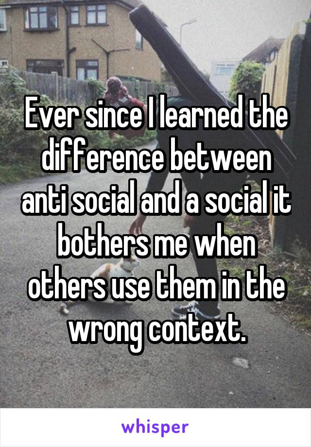 Ever since I learned the difference between anti social and a social it bothers me when others use them in the wrong context.