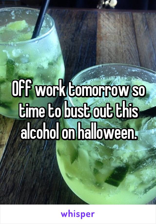 Off work tomorrow so time to bust out this alcohol on halloween.