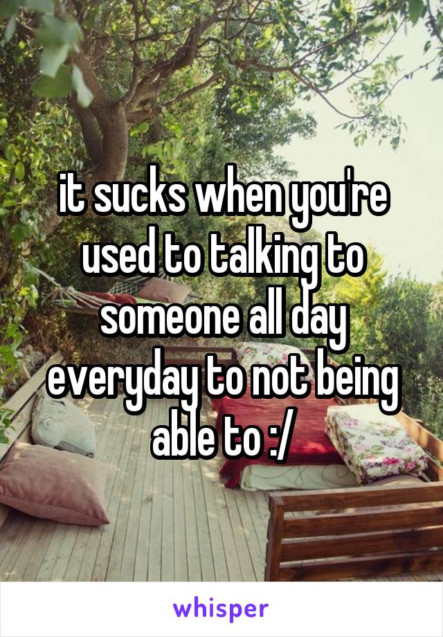 it sucks when you're used to talking to someone all day everyday to not being able to :/