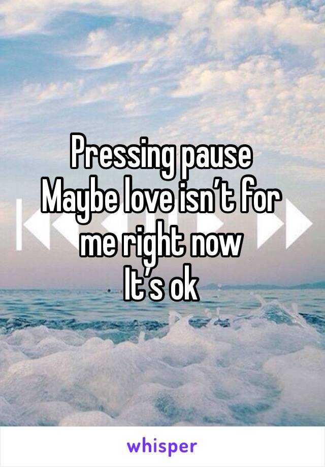 Pressing pause  Maybe love isn't for  me right now It's ok