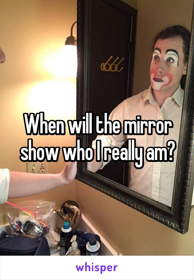 When will the mirror show who I really am?