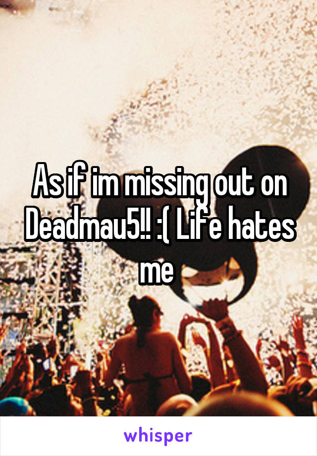 As if im missing out on Deadmau5!! :( Life hates me