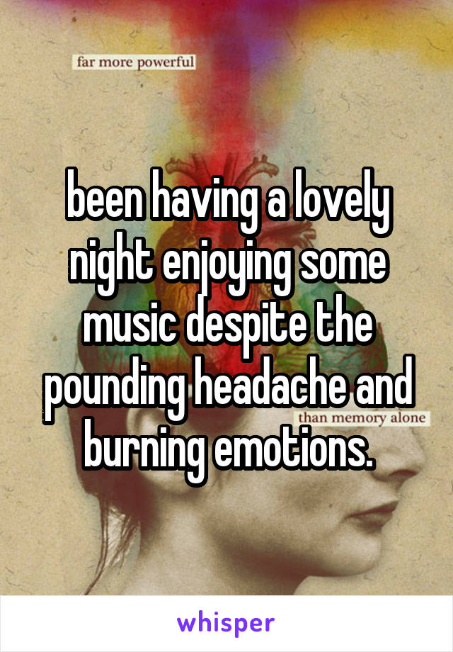 been having a lovely night enjoying some music despite the pounding headache and burning emotions.