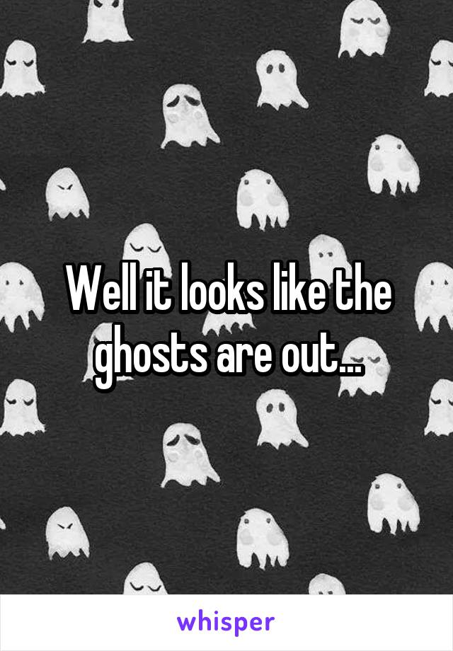 Well it looks like the ghosts are out...