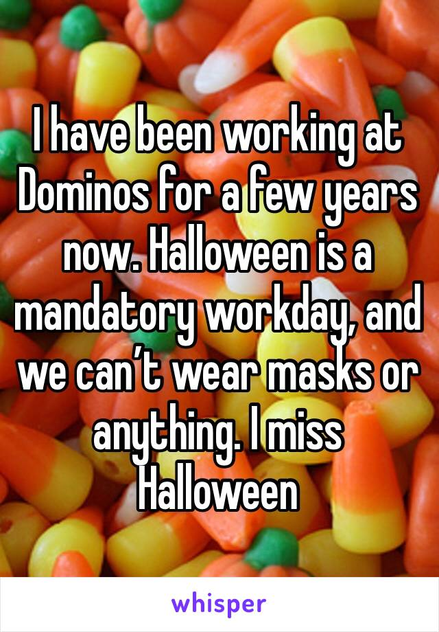 I have been working at Dominos for a few years now. Halloween is a mandatory workday, and we can't wear masks or anything. I miss Halloween