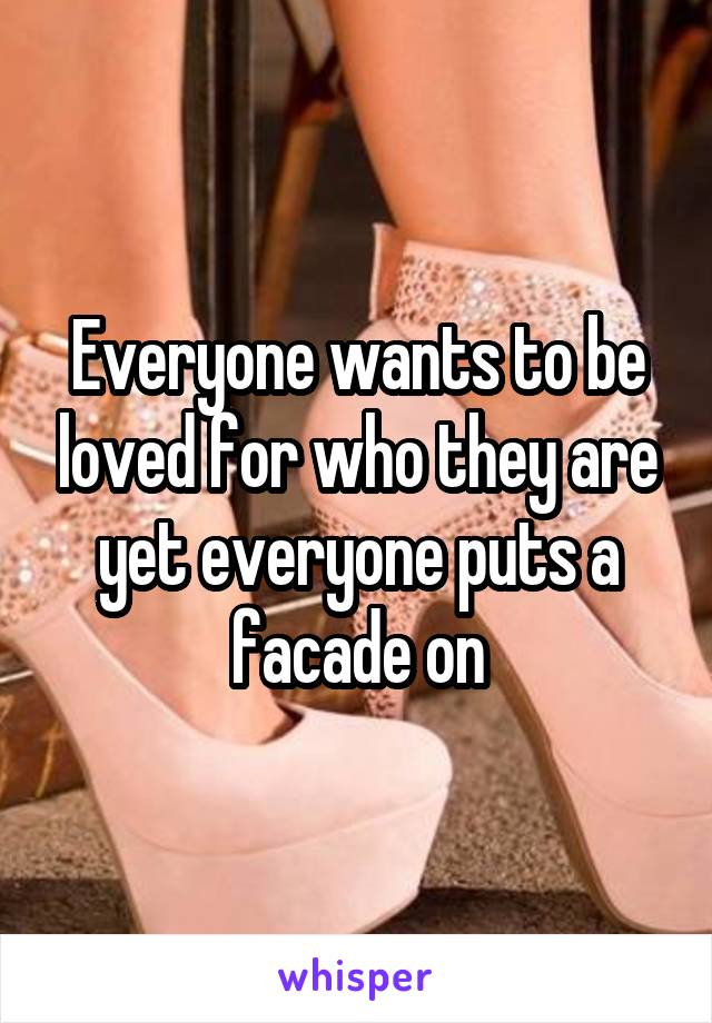 Everyone wants to be loved for who they are yet everyone puts a facade on