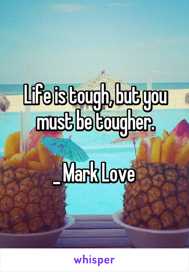 Life is tough, but you must be tougher.  _ Mark Love