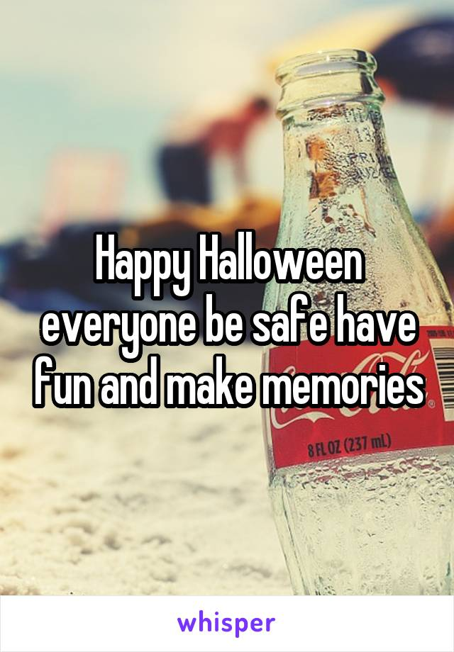 Happy Halloween everyone be safe have fun and make memories