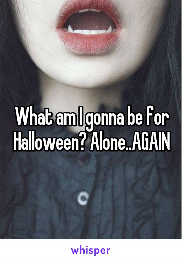 What am I gonna be for Halloween? Alone..AGAIN
