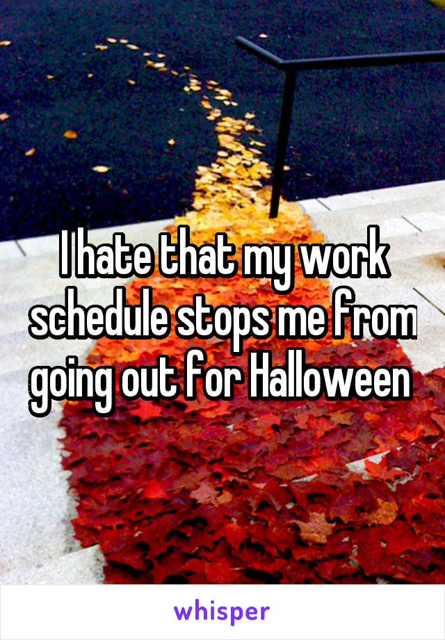 I hate that my work schedule stops me from going out for Halloween
