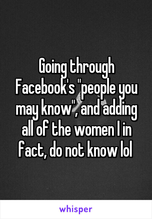 """Going through Facebook's """"people you may know"""", and adding all of the women I in fact, do not know lol"""