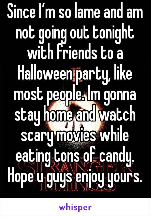Since I'm so lame and am not going out tonight with friends to a Halloween party, like most people. Im gonna stay home and watch scary movies while eating tons of candy. Hope u guys enjoy yours.