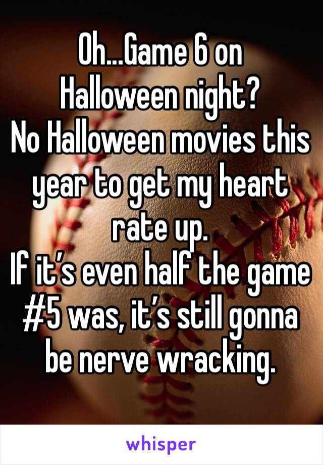 Oh...Game 6 on Halloween night?  No Halloween movies this year to get my heart rate up.  If it's even half the game #5 was, it's still gonna be nerve wracking.
