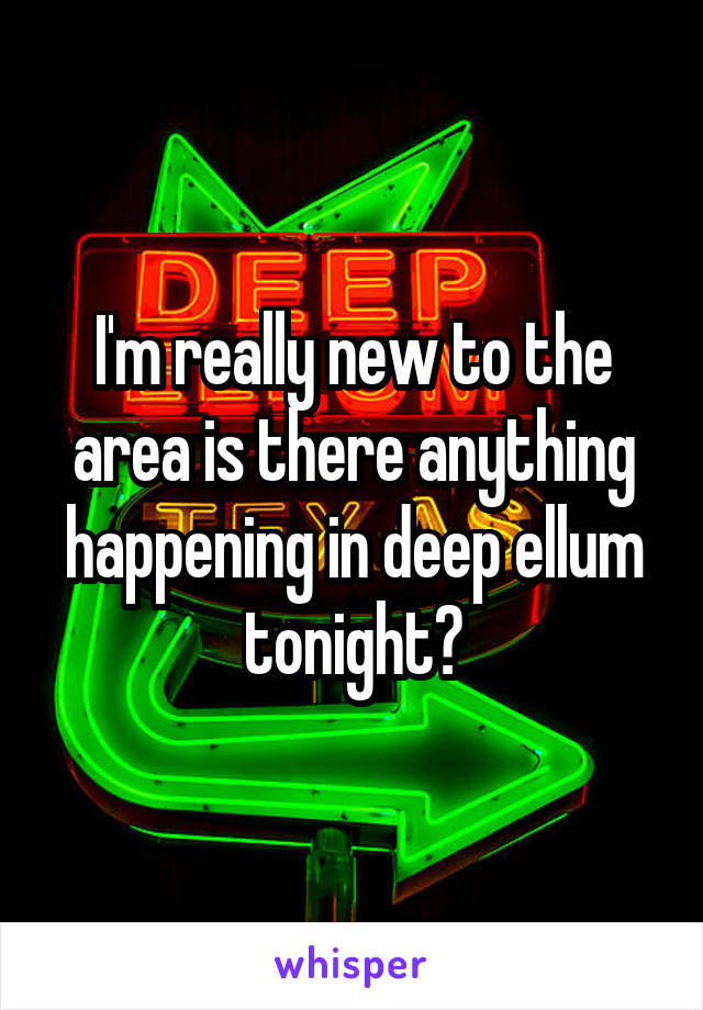 I'm really new to the area is there anything happening in deep ellum tonight?