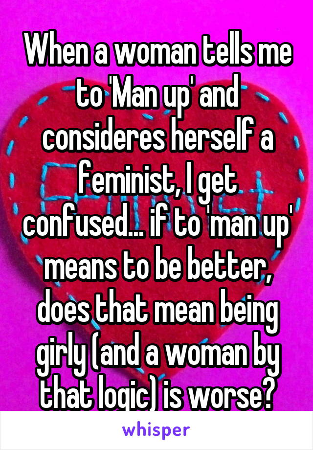 When a woman tells me to 'Man up' and consideres herself a feminist, I get confused... if to 'man up' means to be better, does that mean being girly (and a woman by that logic) is worse?