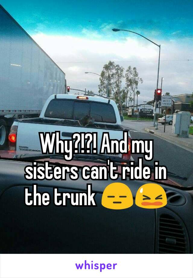 Why?!?! And my sisters can't ride in the trunk 😑😫
