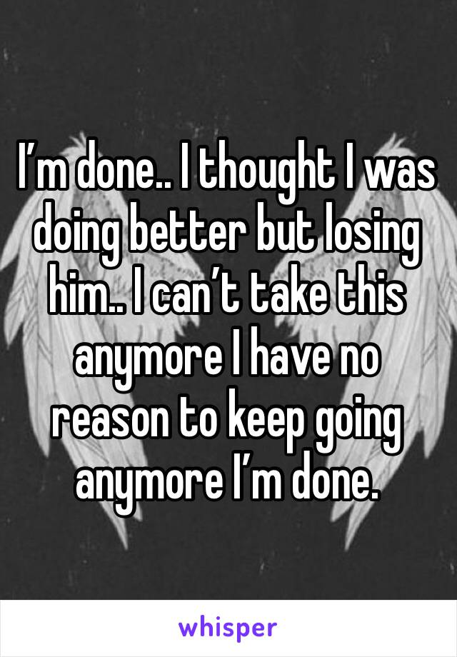 I'm done.. I thought I was doing better but losing him.. I can't take this anymore I have no reason to keep going anymore I'm done.