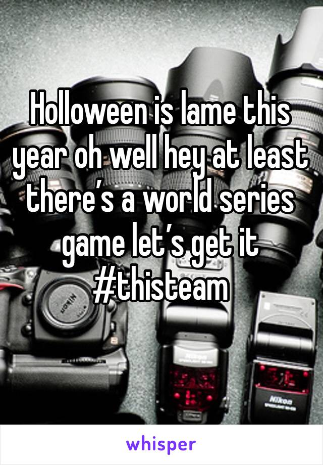 Holloween is lame this year oh well hey at least there's a world series game let's get it #thisteam