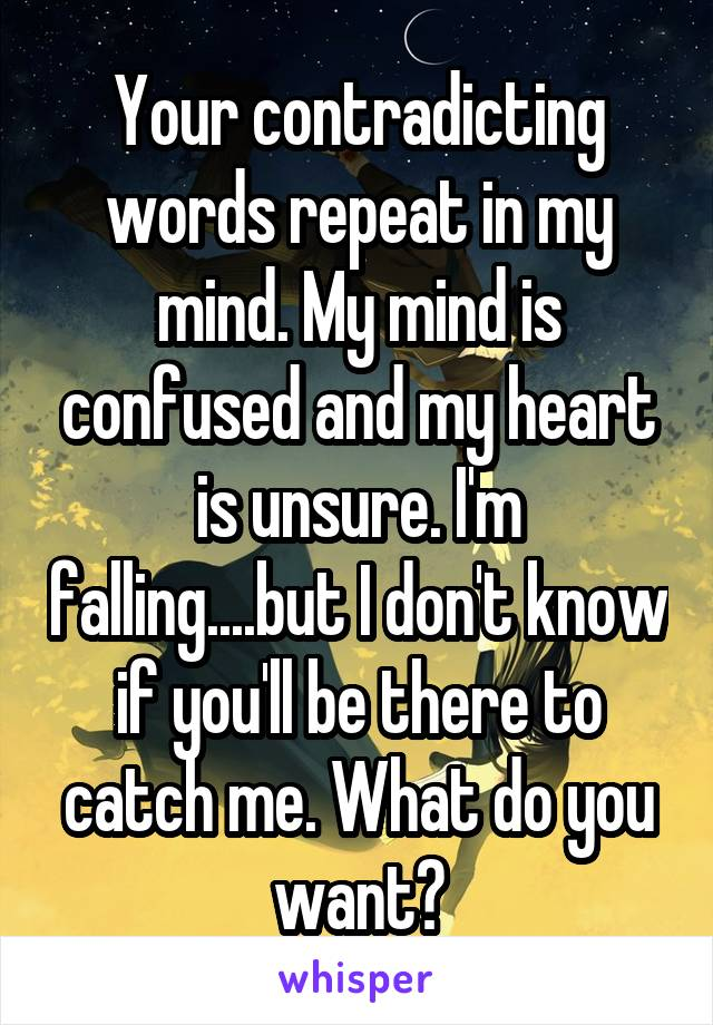 Your contradicting words repeat in my mind. My mind is confused and my heart is unsure. I'm falling....but I don't know if you'll be there to catch me. What do you want?