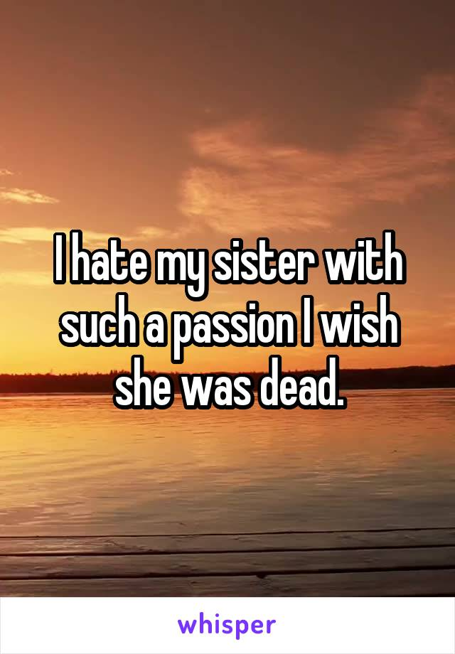I hate my sister with such a passion I wish she was dead.