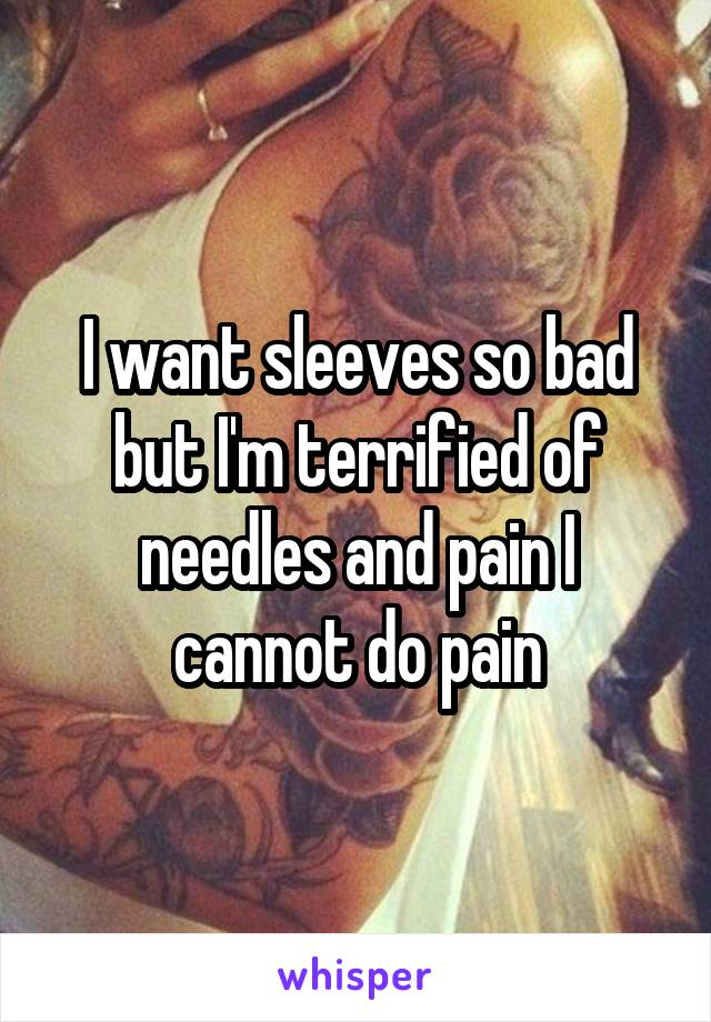 I want sleeves so bad but I'm terrified of needles and pain I cannot do pain