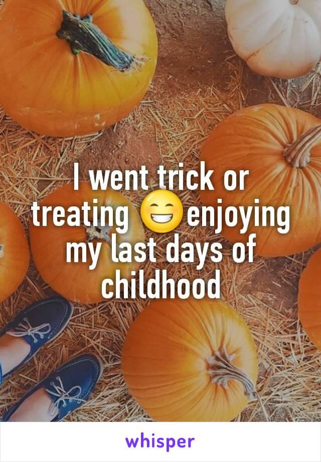 I went trick or treating 😁enjoying my last days of childhood
