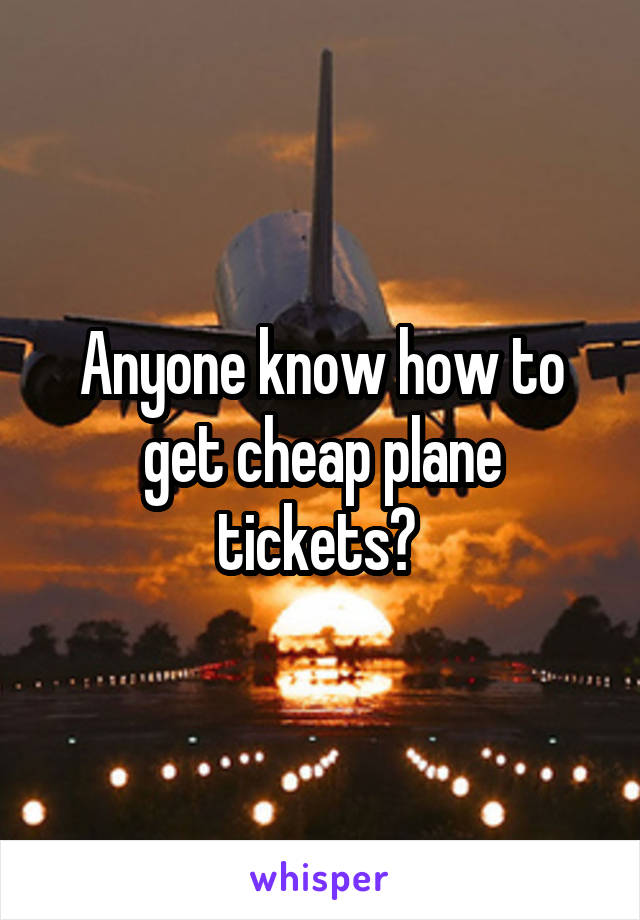 Anyone know how to get cheap plane tickets?