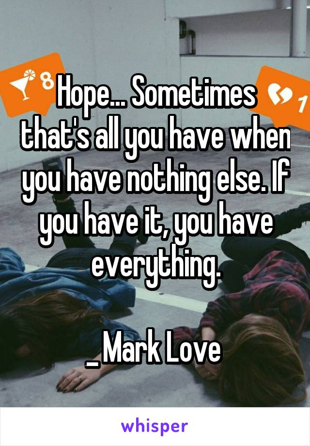 Hope... Sometimes that's all you have when you have nothing else. If you have it, you have everything.  _ Mark Love