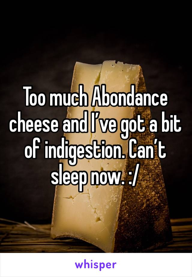 Too much Abondance cheese and I've got a bit of indigestion. Can't sleep now. :/