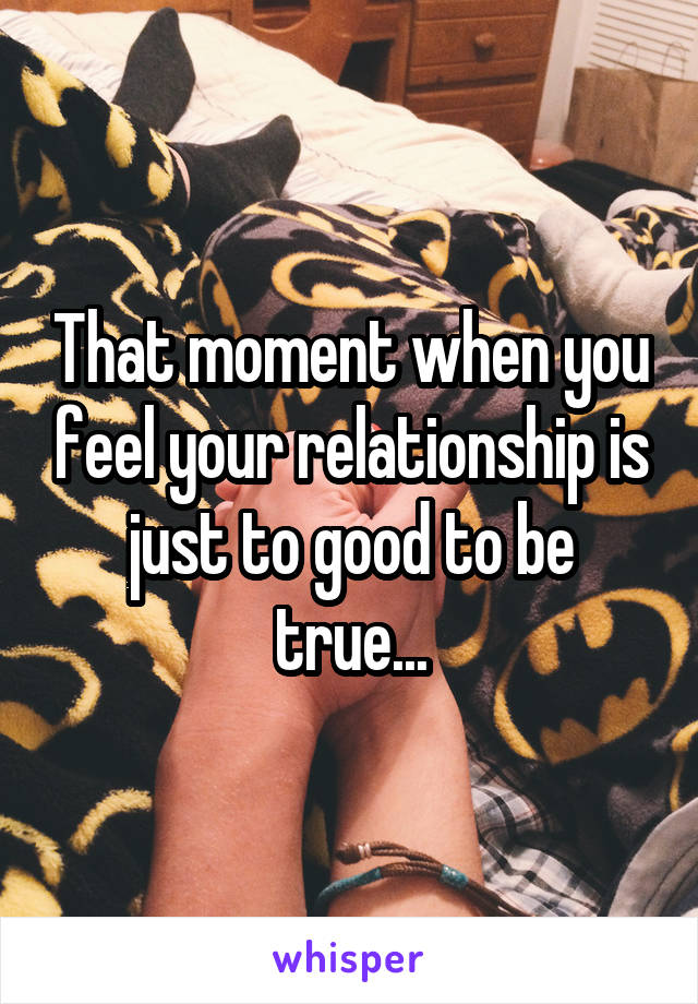 That moment when you feel your relationship is just to good to be true...