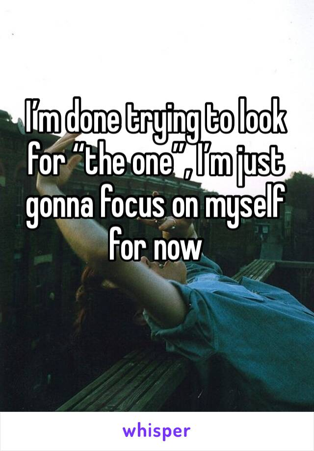 """I'm done trying to look for """"the one"""", I'm just gonna focus on myself for now"""