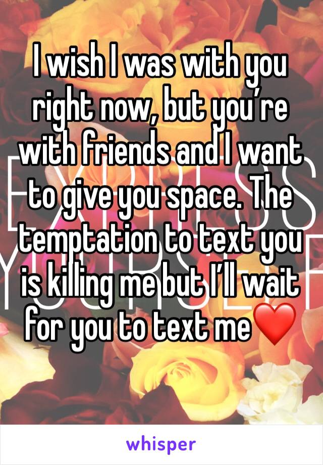 I wish I was with you right now, but you're with friends and I want to give you space. The temptation to text you is killing me but I'll wait for you to text me❤️