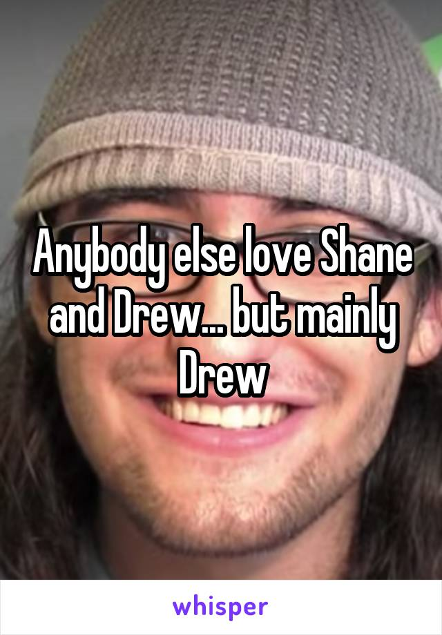 Anybody else love Shane and Drew... but mainly Drew