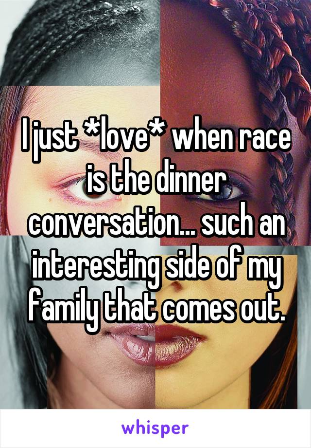 I just *love* when race is the dinner conversation... such an interesting side of my family that comes out.