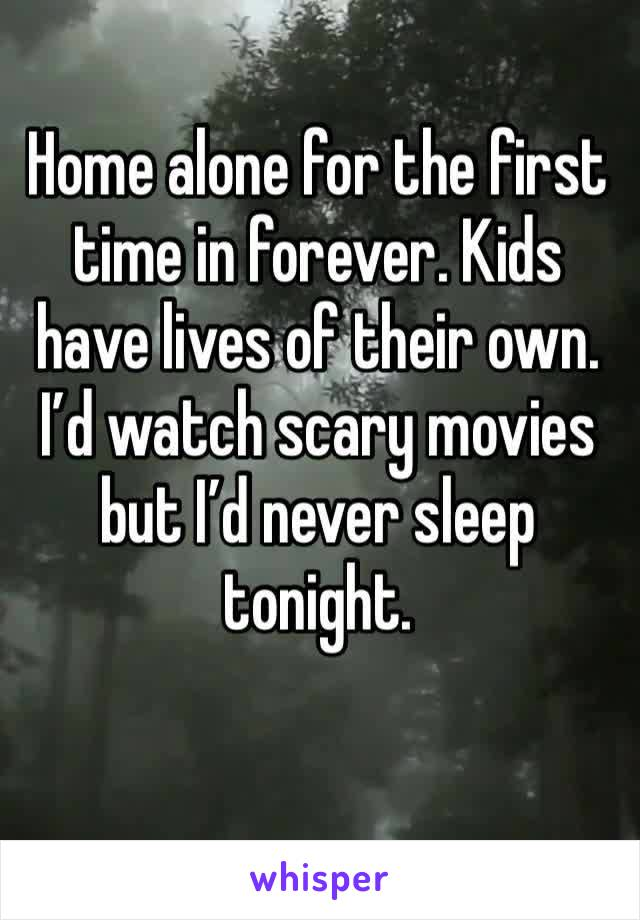 Home alone for the first time in forever. Kids have lives of their own. I'd watch scary movies but I'd never sleep tonight.