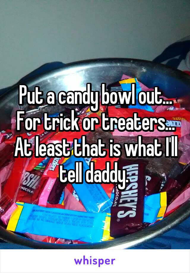 Put a candy bowl out... For trick or treaters... At least that is what I'll tell daddy.