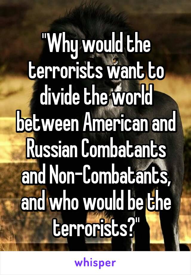 """""""Why would the terrorists want to divide the world between American and Russian Combatants and Non-Combatants, and who would be the terrorists?"""""""