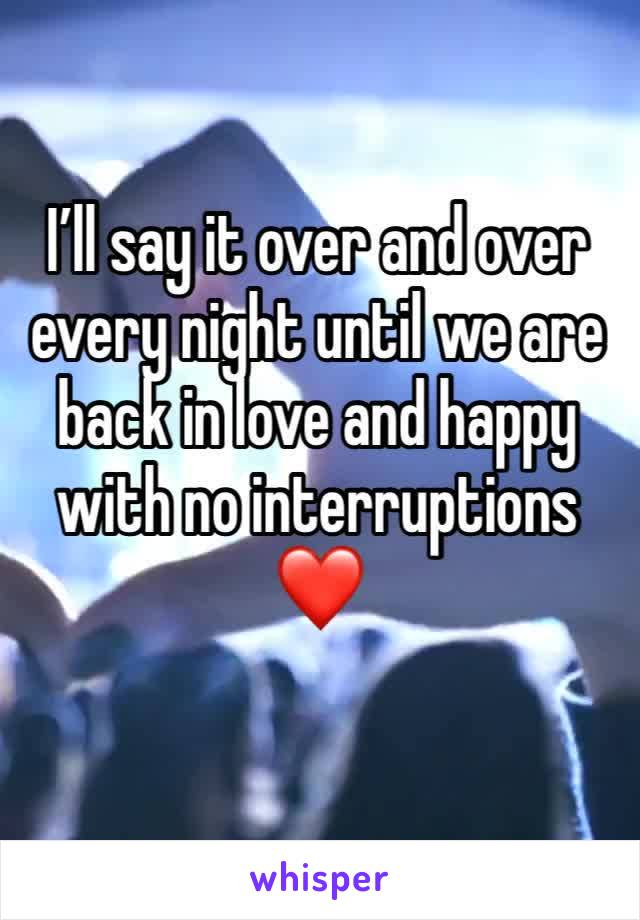 I'll say it over and over every night until we are back in love and happy with no interruptions ❤️