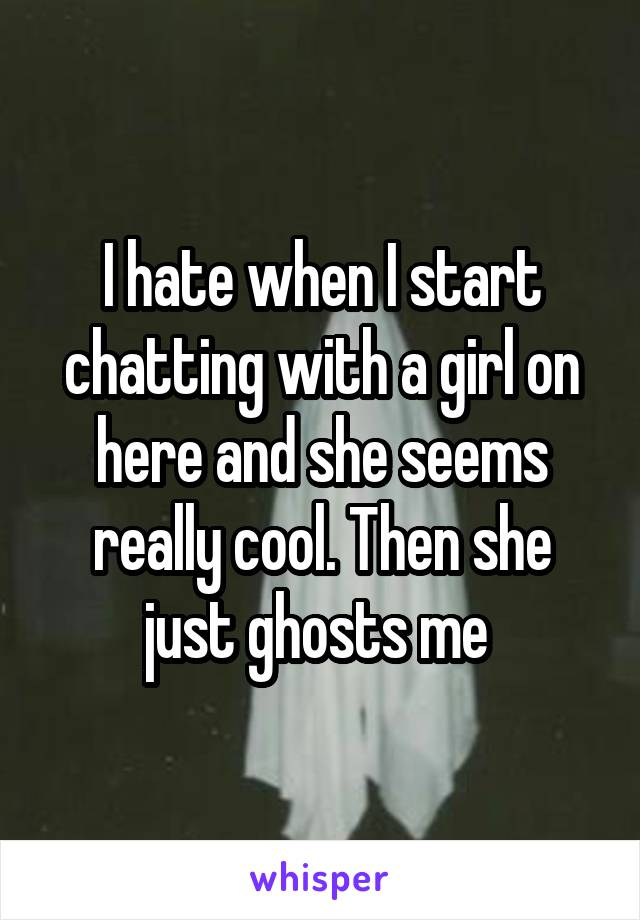 I hate when I start chatting with a girl on here and she seems really cool. Then she just ghosts me