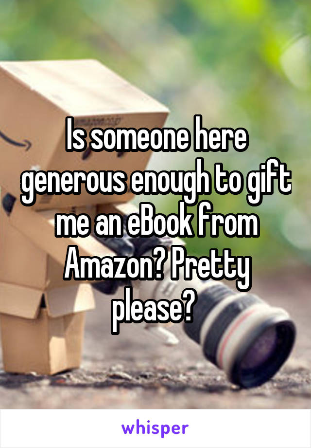 Is someone here generous enough to gift me an eBook from Amazon? Pretty please?