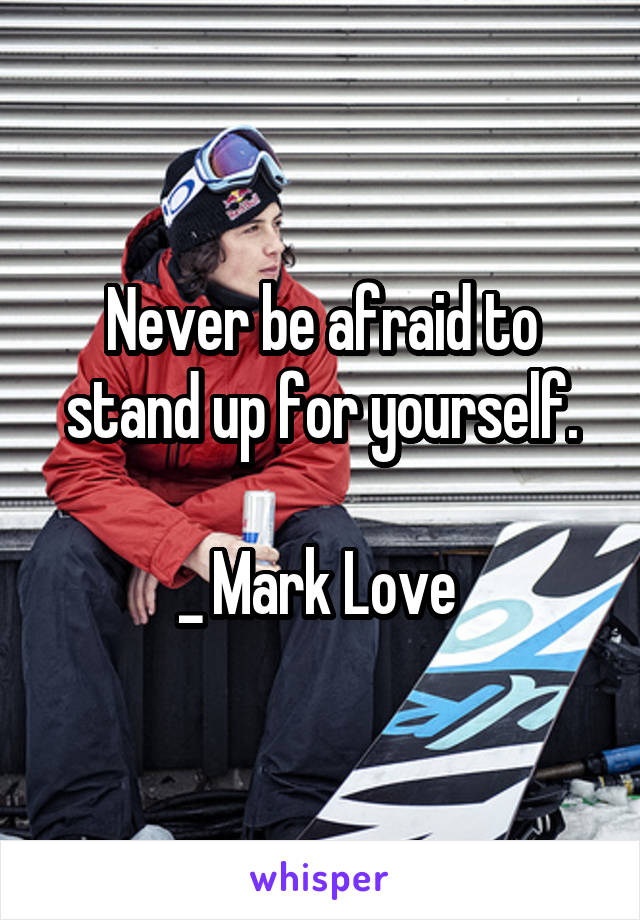 Never be afraid to stand up for yourself.  _ Mark Love