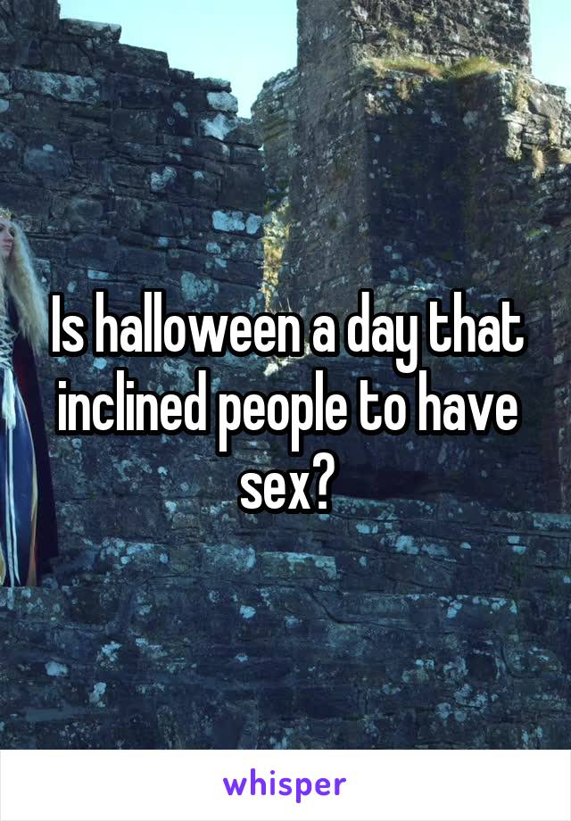 Is halloween a day that inclined people to have sex?