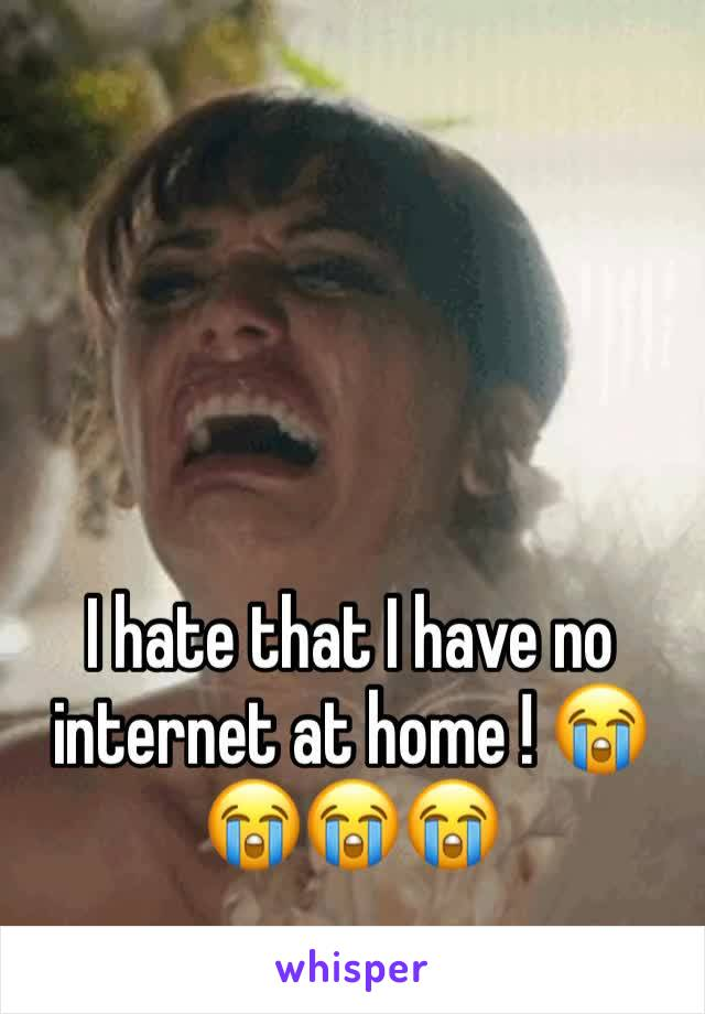 I hate that I have no internet at home ! 😭😭😭😭