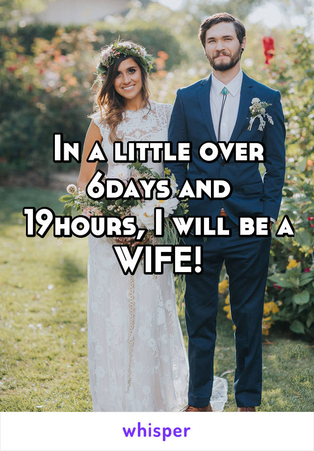 In a little over 6days and 19hours, I will be a WIFE!
