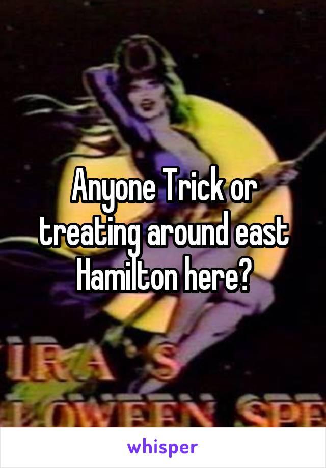 Anyone Trick or treating around east Hamilton here?