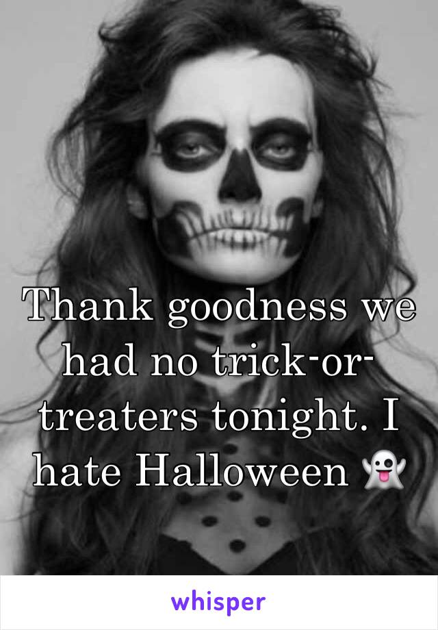 Thank goodness we had no trick-or-treaters tonight. I hate Halloween 👻