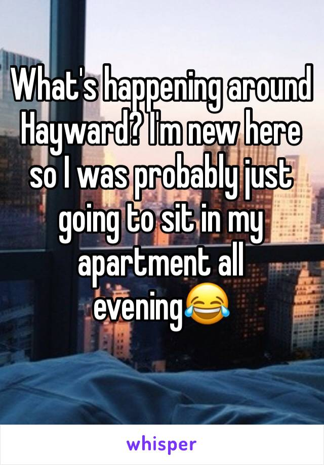 What's happening around Hayward? I'm new here so I was probably just going to sit in my apartment all evening😂