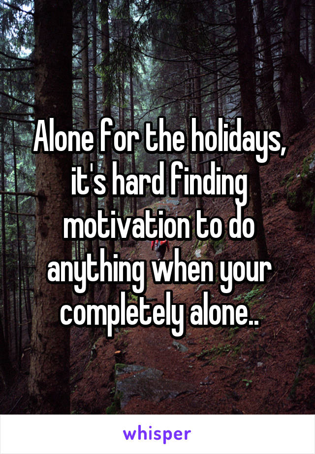 Alone for the holidays, it's hard finding motivation to do anything when your completely alone..