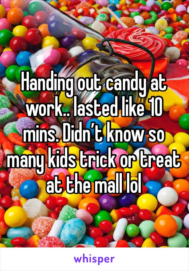 Handing out candy at work.. lasted like 10 mins. Didn't know so many kids trick or treat at the mall lol